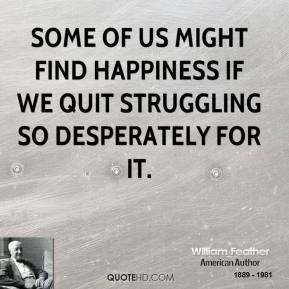 Some of us might find happiness if we quit struggling so desperately for it.