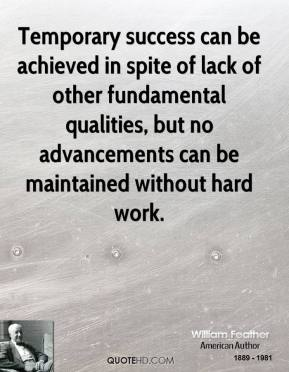 Temporary success can be achieved in spite of lack of other fundamental qualities, but no advancements can be maintained without hard work.