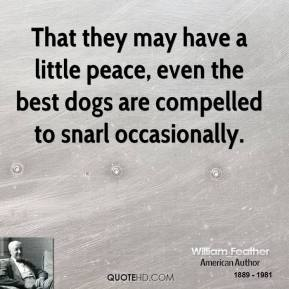 That they may have a little peace, even the best dogs are compelled to snarl occasionally.