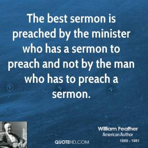 The best sermon is preached by the minister who has a sermon to preach and not by the man who has to preach a sermon.