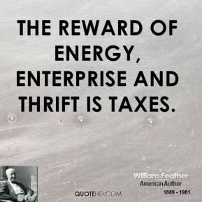 William Feather - The reward of energy, enterprise and thrift is taxes.