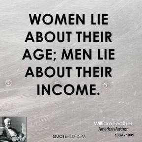 William Feather - Women lie about their age; men lie about their income.