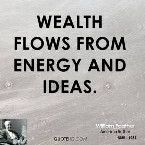 William Feather - Wealth flows from energy and ideas.
