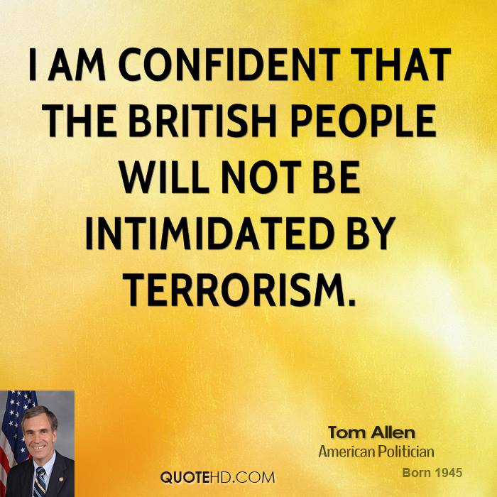 I am confident that the British people will not be intimidated by terrorism.