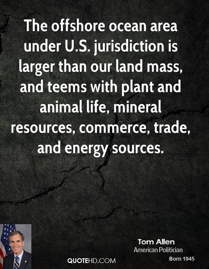 The offshore ocean area under U.S. jurisdiction is larger than our land mass, and teems with plant and animal life, mineral resources, commerce, trade, and energy sources.