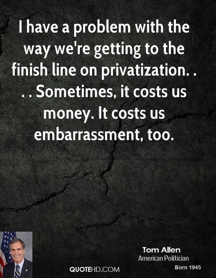 I have a problem with the way we're getting to the finish line on privatization. . . . Sometimes, it costs us money. It costs us embarrassment, too.