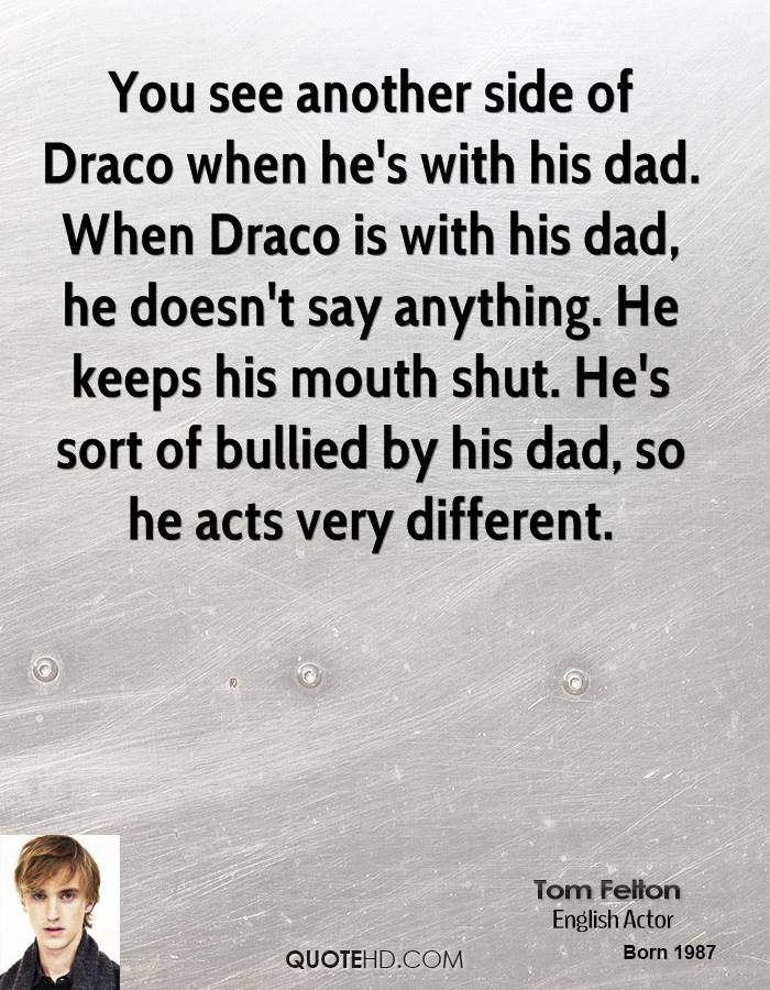 You see another side of Draco when he's with his dad. When Draco is with his dad, he doesn't say anything. He keeps his mouth shut. He's sort of bullied by his dad, so he acts very different.