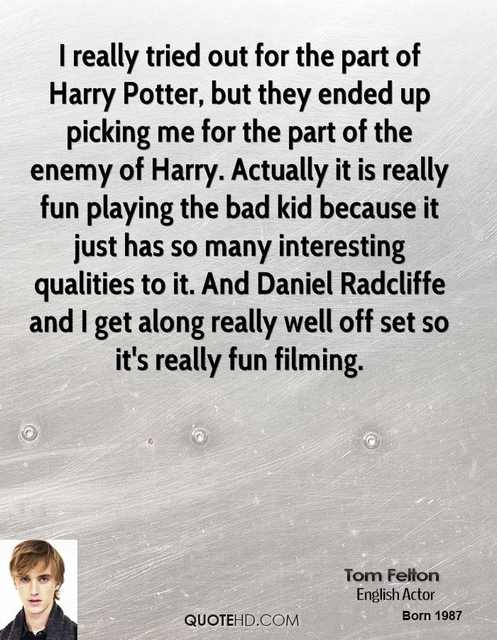 I really tried out for the part of Harry Potter, but they ended up picking me for the part of the enemy of Harry. Actually it is really fun playing the bad kid because it just has so many interesting qualities to it. And Daniel Radcliffe and I get along really well off set so it's really fun filming.