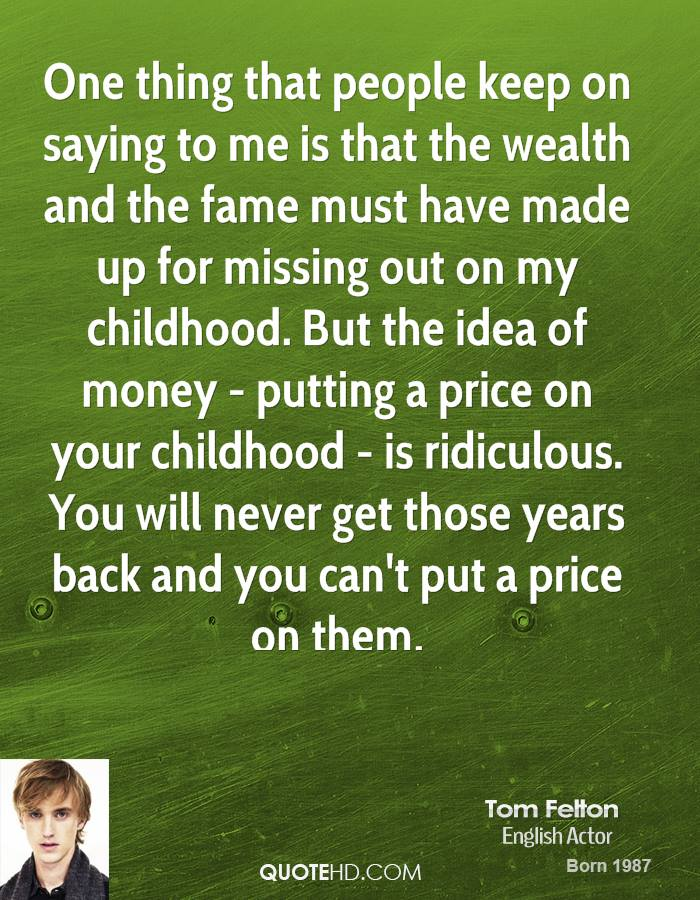 One thing that people keep on saying to me is that the wealth and the fame must have made up for missing out on my childhood. But the idea of money - putting a price on your childhood - is ridiculous. You will never get those years back and you can't put a price on them.