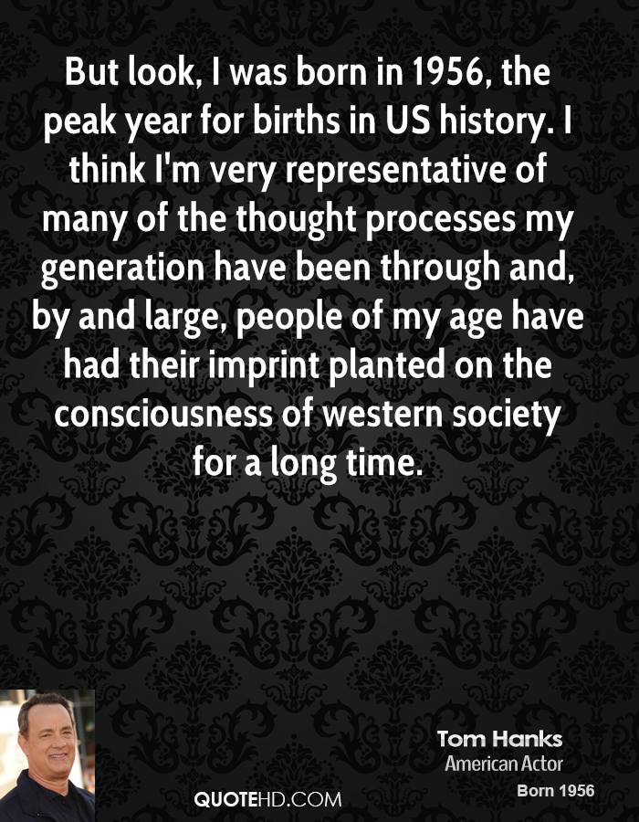But look, I was born in 1956, the peak year for births in US history. I think I'm very representative of many of the thought processes my generation have been through and, by and large, people of my age have had their imprint planted on the consciousness of western society for a long time.