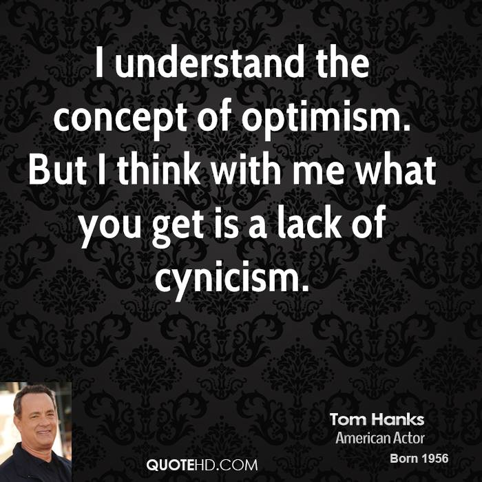 I understand the concept of optimism. But I think with me what you get is a lack of cynicism.
