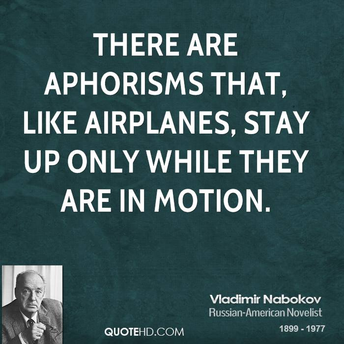 There are aphorisms that, like airplanes, stay up only while they are in motion.