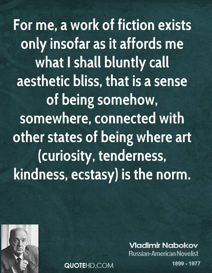 For me, a work of fiction exists only insofar as it affords me what I shall bluntly call aesthetic bliss, that is a sense of being somehow, somewhere, connected with other states of being where art (curiosity, tenderness, kindness, ecstasy) is the norm.