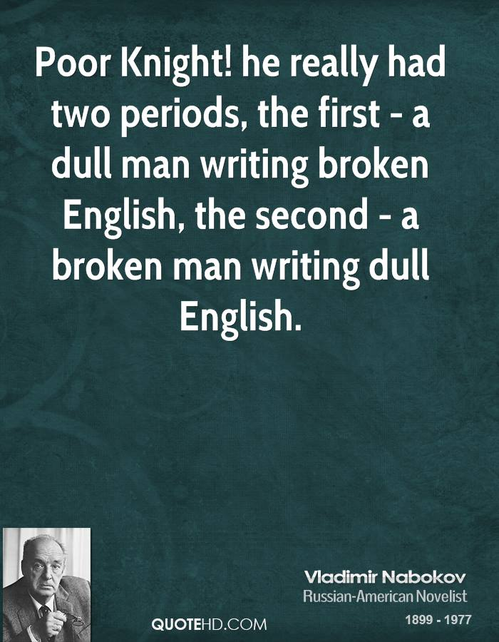 Poor Knight! he really had two periods, the first - a dull man writing broken English, the second - a broken man writing dull English.