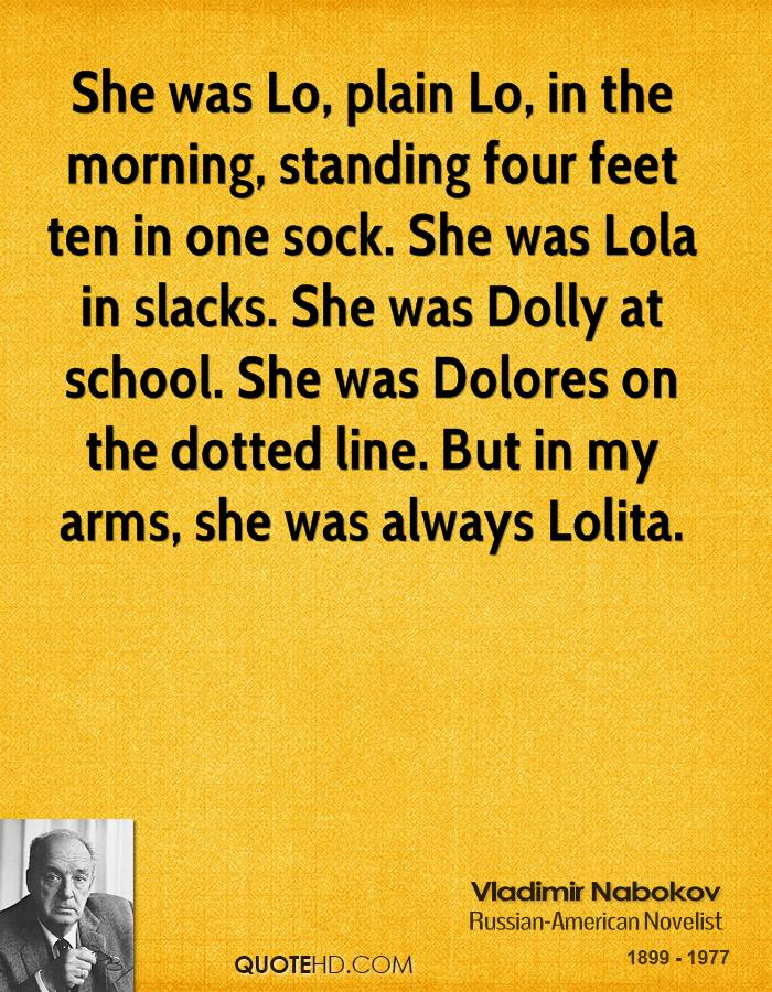 She was Lo, plain Lo, in the morning, standing four feet ten in one sock. She was Lola in slacks. She was Dolly at school. She was Dolores on the dotted line. But in my arms, she was always Lolita.