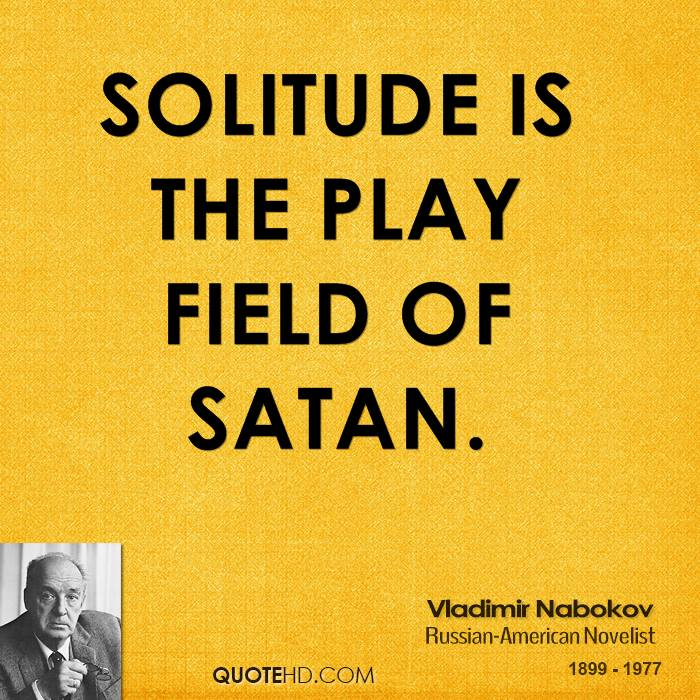 Solitude is the play field of Satan.