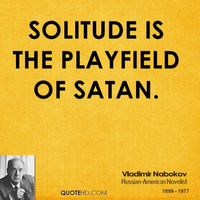 Solitude is the playfield of Satan.