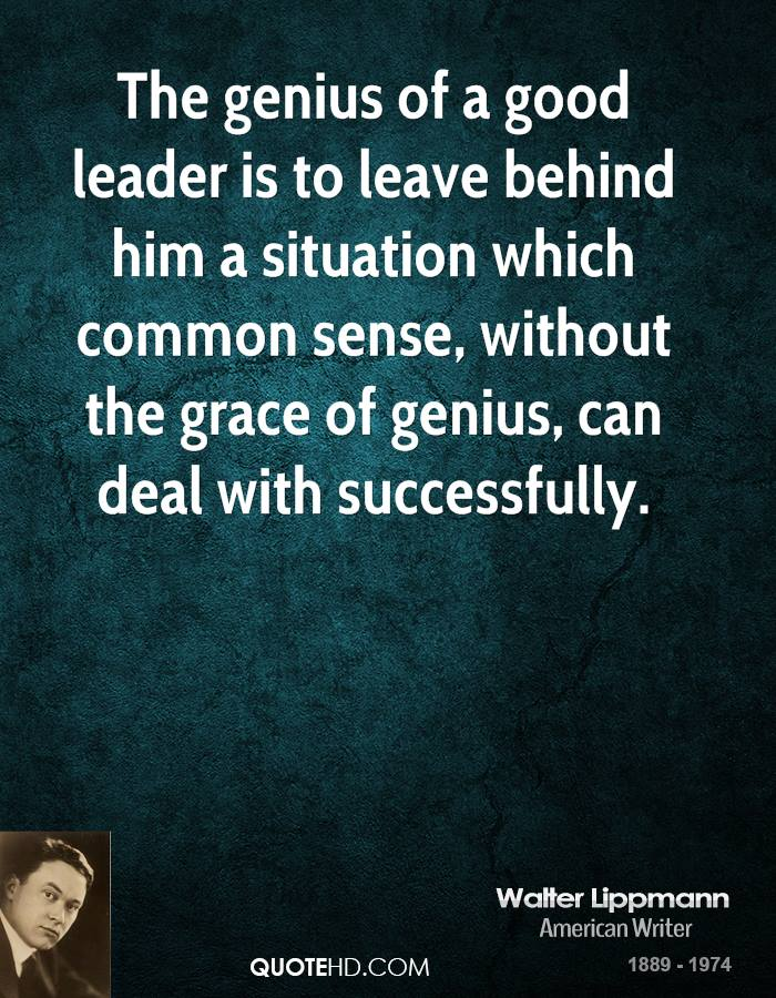 The genius of a good leader is to leave behind him a situation which common sense, without the grace of genius, can deal with successfully.
