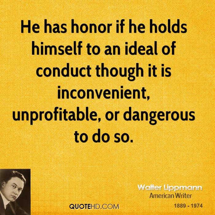 He has honor if he holds himself to an ideal of conduct though it is inconvenient, unprofitable, or dangerous to do so.