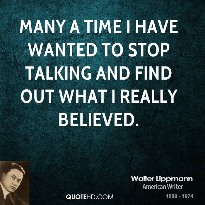 Many a time I have wanted to stop talking and find out what I really believed.