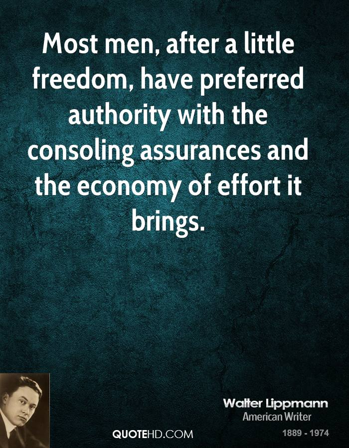 Most men, after a little freedom, have preferred authority with the consoling assurances and the economy of effort it brings.