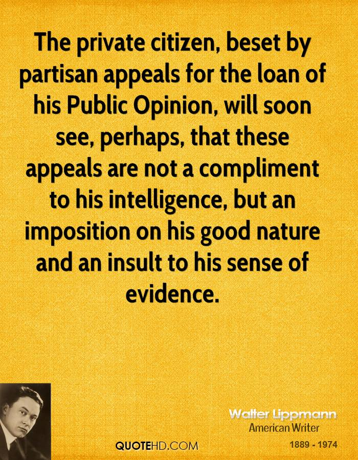 The private citizen, beset by partisan appeals for the loan of his Public Opinion, will soon see, perhaps, that these appeals are not a compliment to his intelligence, but an imposition on his good nature and an insult to his sense of evidence.