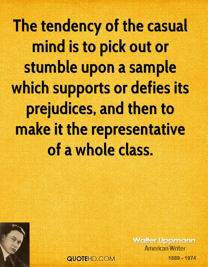 The tendency of the casual mind is to pick out or stumble upon a sample which supports or defies its prejudices, and then to make it the representative of a whole class.