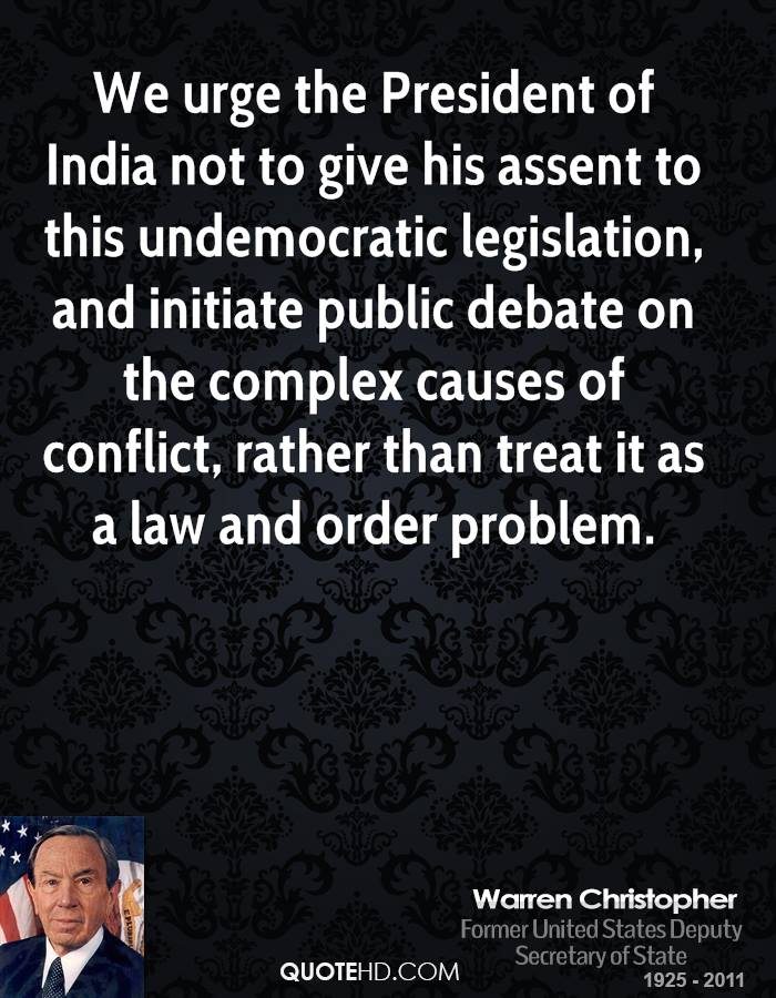 We urge the President of India not to give his assent to this undemocratic legislation, and initiate public debate on the complex causes of conflict, rather than treat it as a law and order problem.