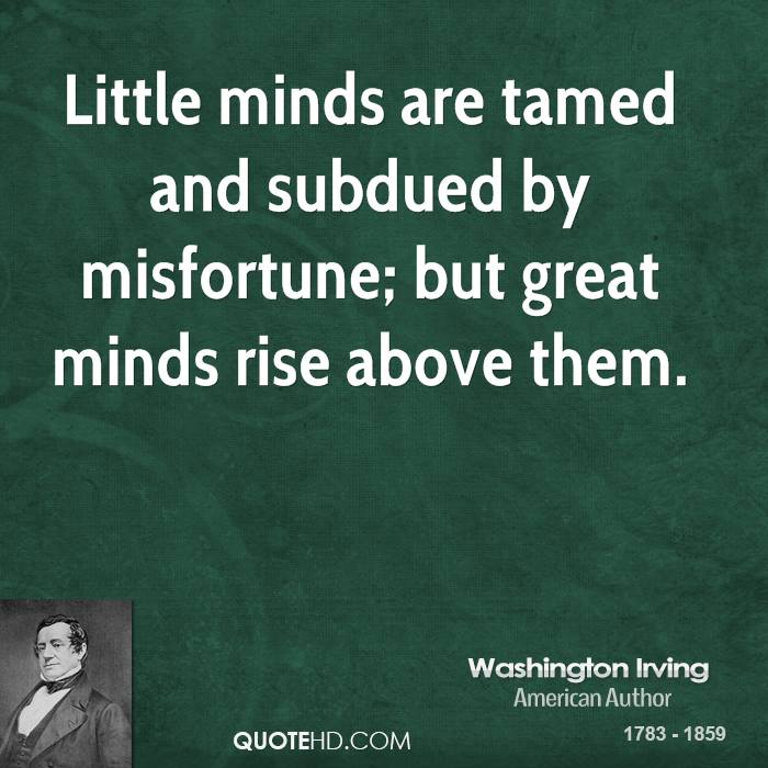 Little minds are tamed and subdued by misfortune; but great minds rise above them.