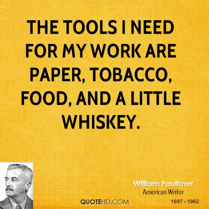 The tools I need for my work are paper, tobacco, food, and a little whiskey.