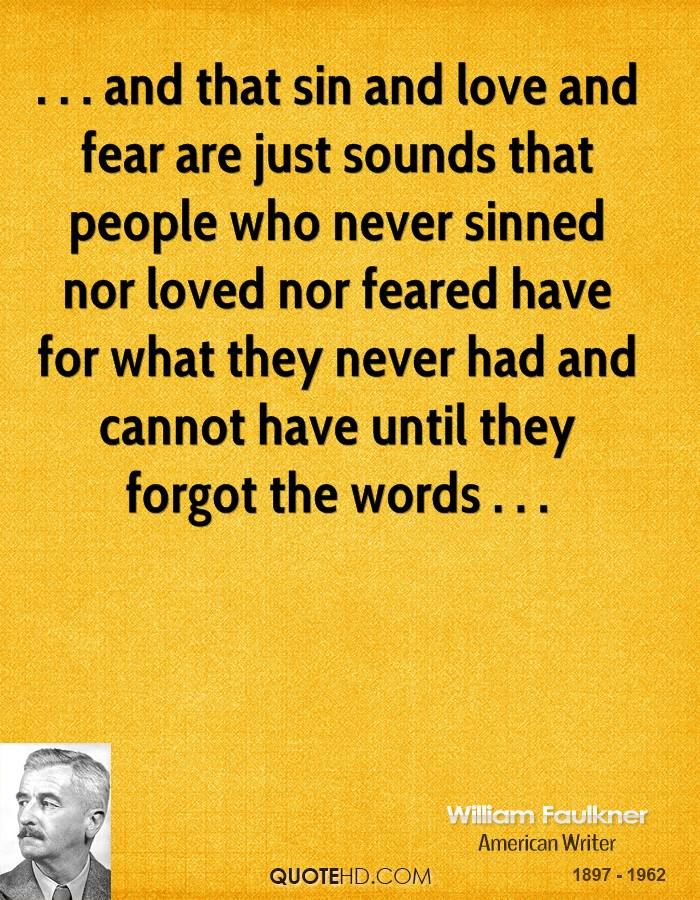 . . . and that sin and love and fear are just sounds that people who never sinned nor loved nor feared have for what they never had and cannot have until they forgot the words . . .