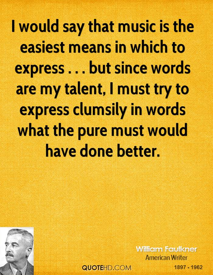 I would say that music is the easiest means in which to express . . . but since words are my talent, I must try to express clumsily in words what the pure must would have done better.
