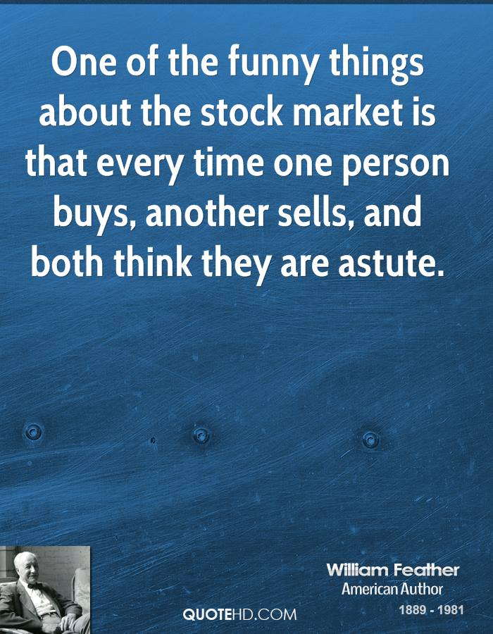 One of the funny things about the stock market is that every time one person buys, another sells, and both think they are astute.