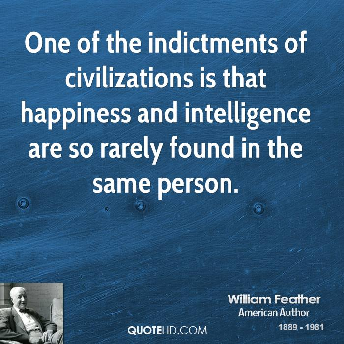 One of the indictments of civilizations is that happiness and intelligence are so rarely found in the same person.