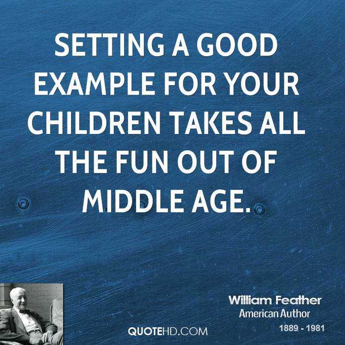 Setting a good example for your children takes all the fun out of middle age.