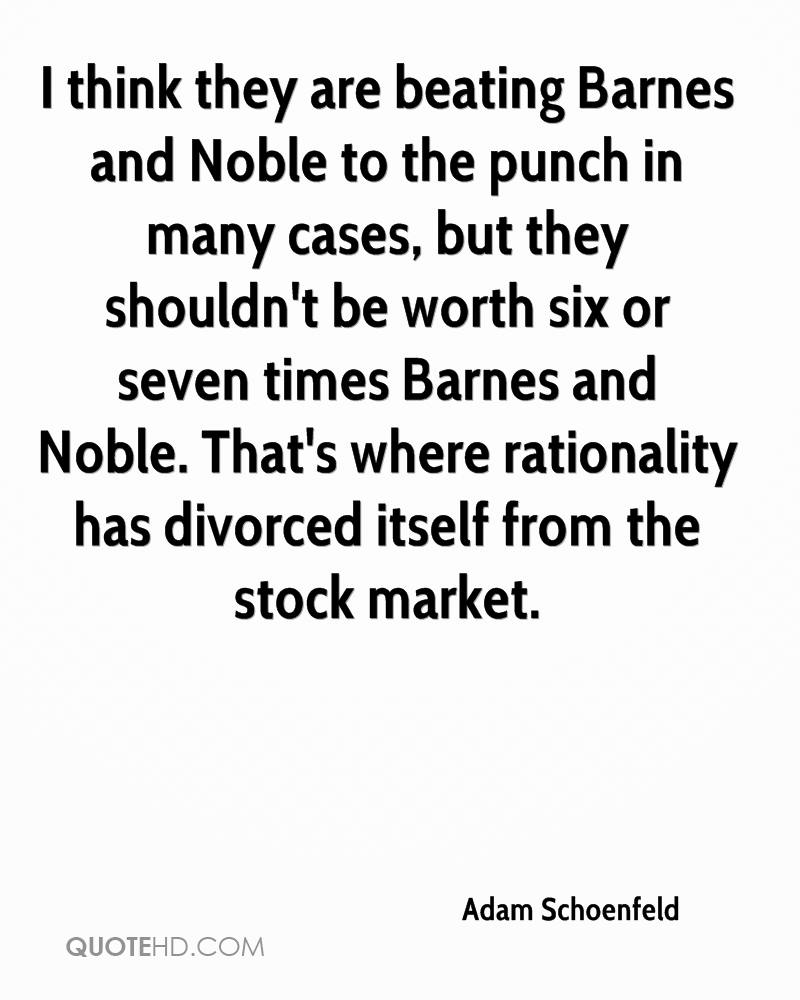 I think they are beating Barnes and Noble to the punch in many cases, but they shouldn't be worth six or seven times Barnes and Noble. That's where rationality has divorced itself from the stock market.