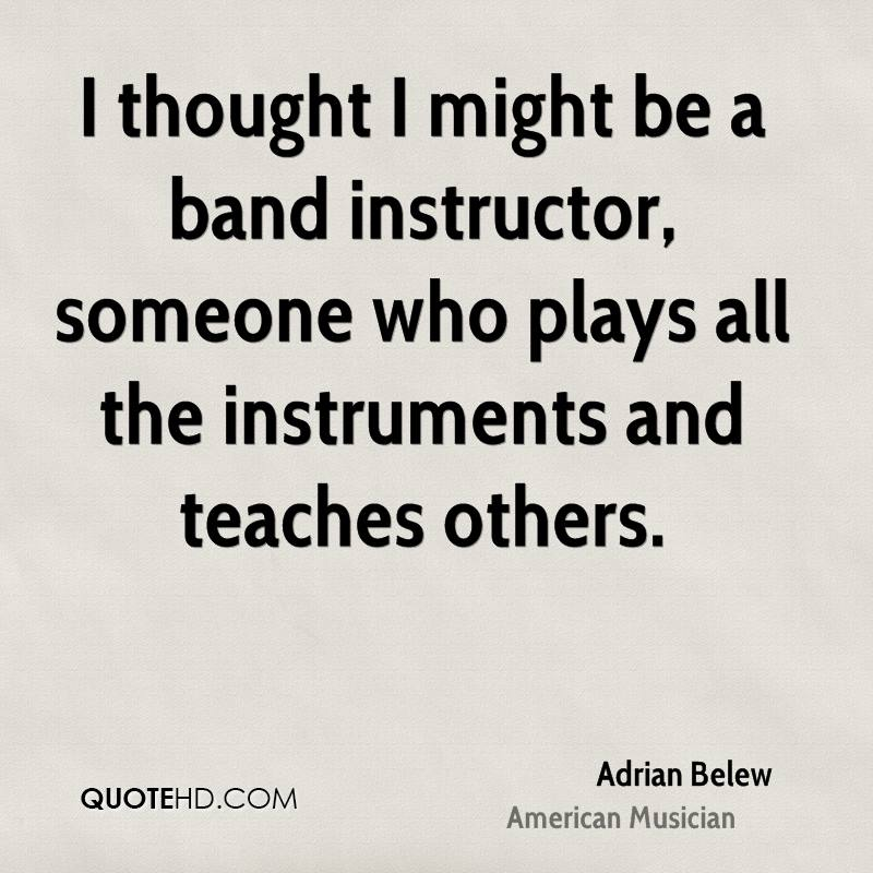 I thought I might be a band instructor, someone who plays all the instruments and teaches others.