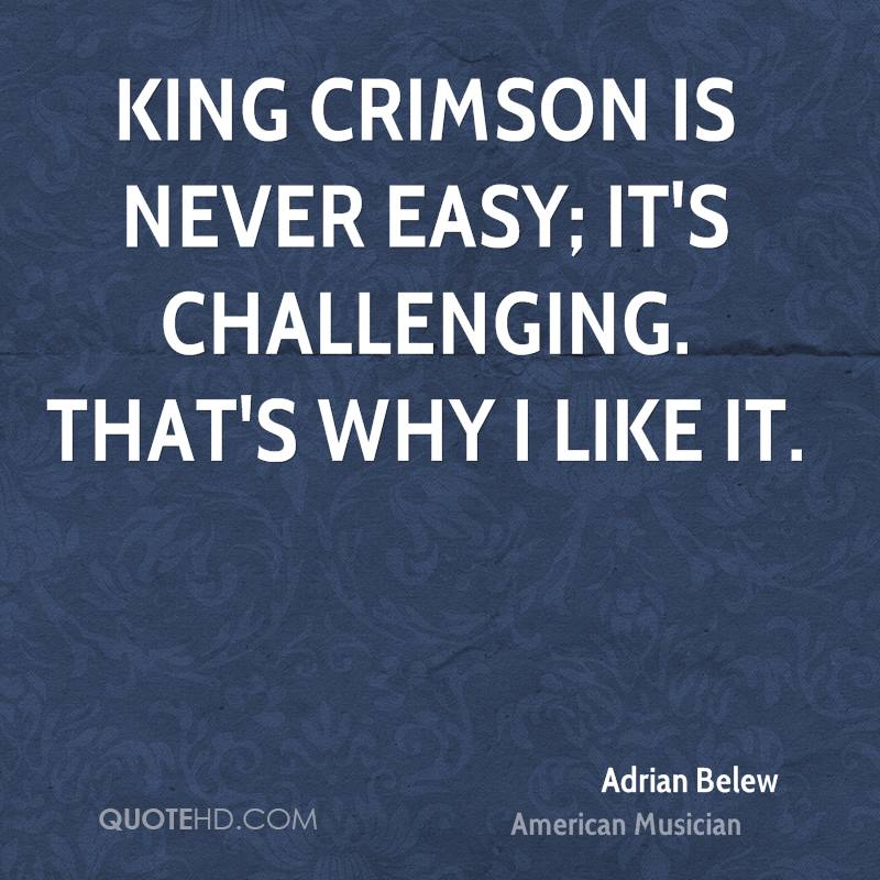 King Crimson is never easy; it's challenging. That's why I like it.