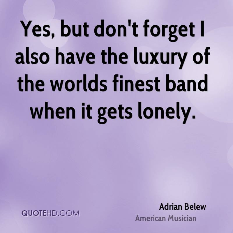 Yes, but don't forget I also have the luxury of the worlds finest band when it gets lonely.
