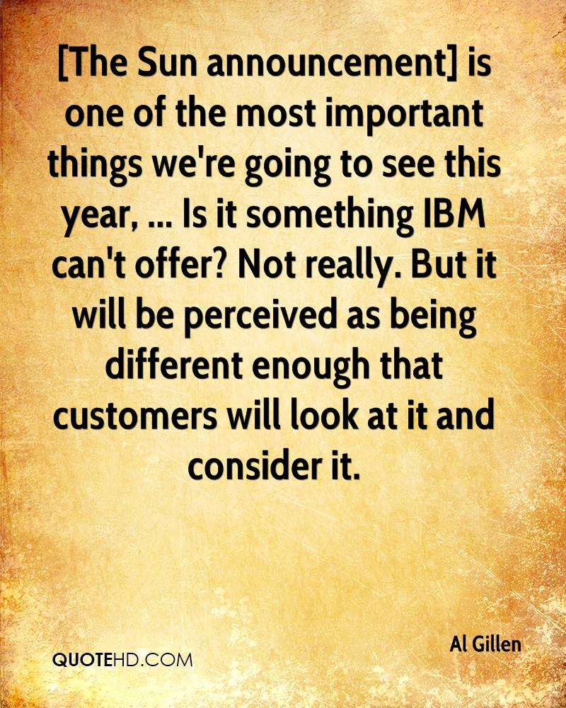 [The Sun announcement] is one of the most important things we're going to see this year, ... Is it something IBM can't offer? Not really. But it will be perceived as being different enough that customers will look at it and consider it.