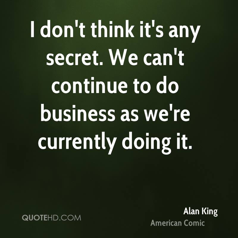 I don't think it's any secret. We can't continue to do business as we're currently doing it.