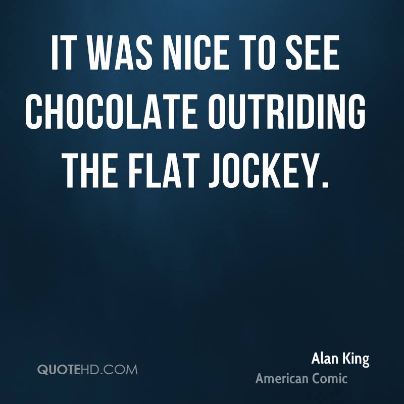 It was nice to see Chocolate outriding the Flat jockey.
