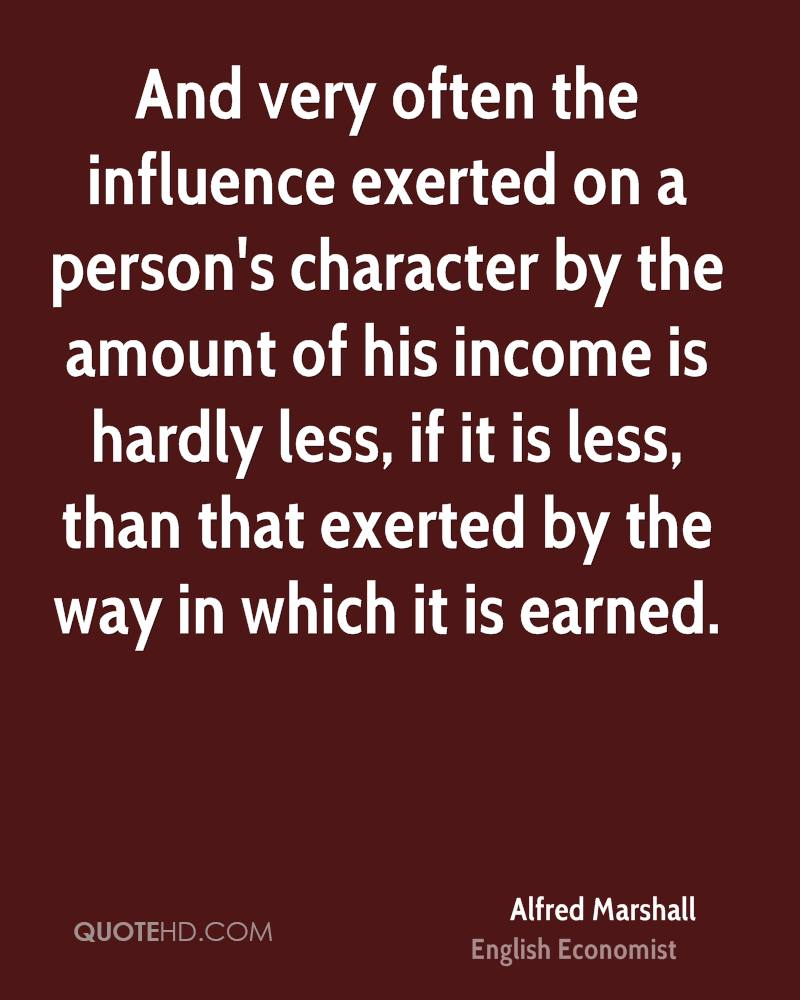 And very often the influence exerted on a person's character by the amount of his income is hardly less, if it is less, than that exerted by the way in which it is earned.