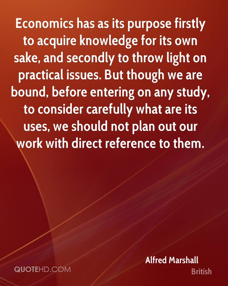 Economics has as its purpose firstly to acquire knowledge for its own sake, and secondly to throw light on practical issues. But though we are bound, before entering on any study, to consider carefully what are its uses, we should not plan out our work with direct reference to them.