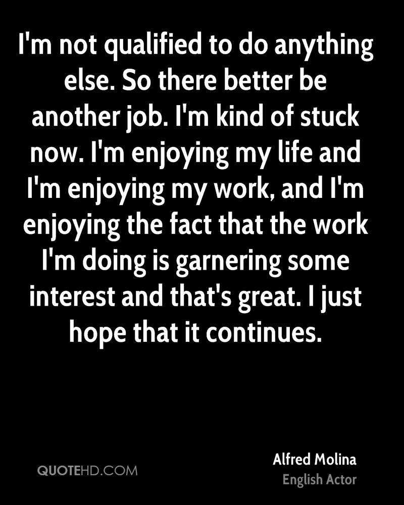 I'm not qualified to do anything else. So there better be another job. I'm kind of stuck now. I'm enjoying my life and I'm enjoying my work, and I'm enjoying the fact that the work I'm doing is garnering some interest and that's great. I just hope that it continues.
