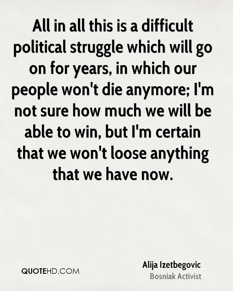 All in all this is a difficult political struggle which will go on for years, in which our people won't die anymore; I'm not sure how much we will be able to win, but I'm certain that we won't loose anything that we have now.