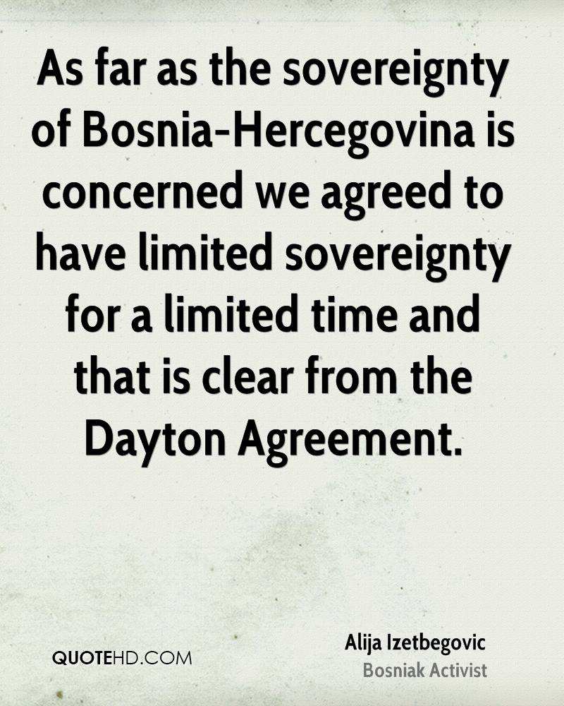 As far as the sovereignty of Bosnia-Hercegovina is concerned we agreed to have limited sovereignty for a limited time and that is clear from the Dayton Agreement.