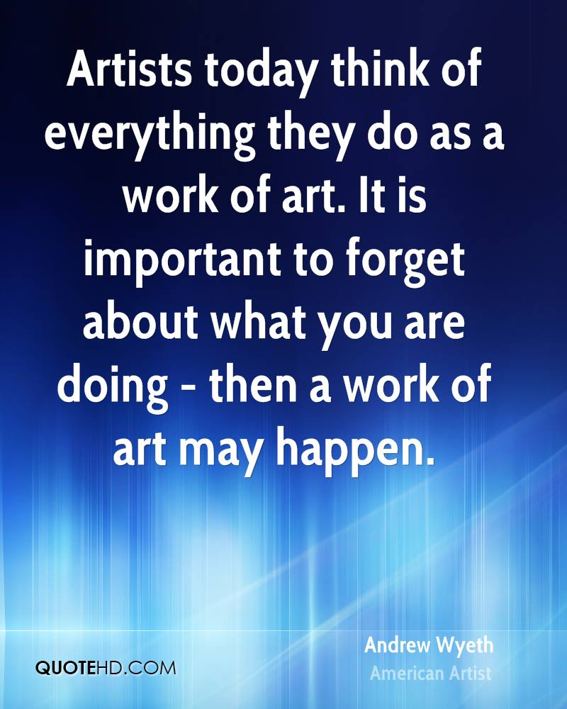 Artists today think of everything they do as a work of art. It is important to forget about what you are doing - then a work of art may happen.