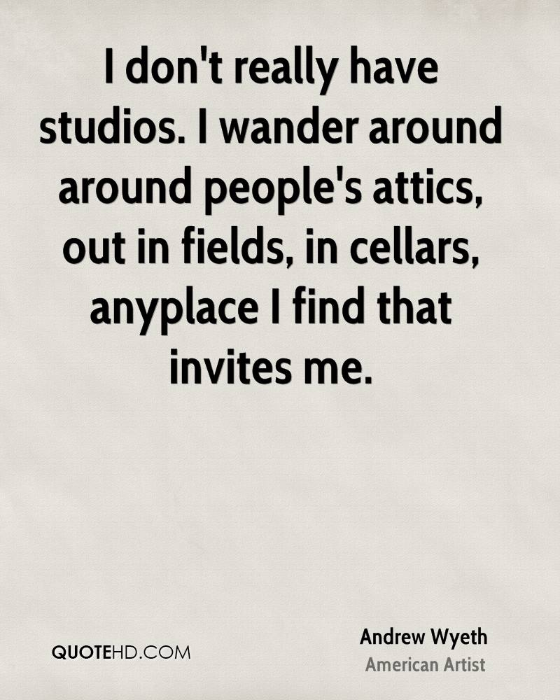 I don't really have studios. I wander around around people's attics, out in fields, in cellars, anyplace I find that invites me.