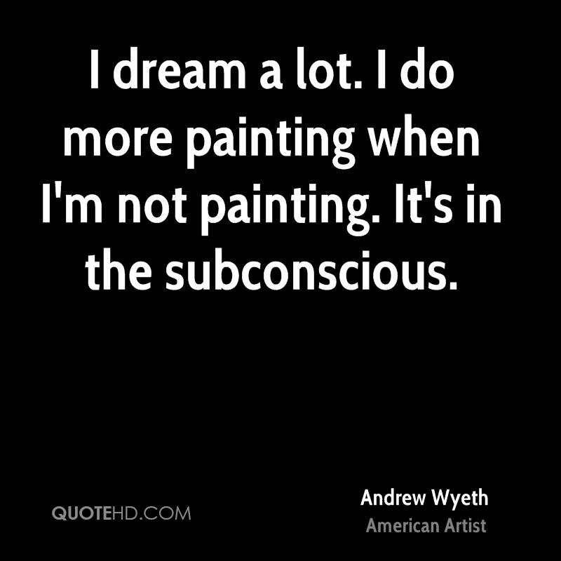 I dream a lot. I do more painting when I'm not painting. It's in the subconscious.